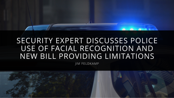 Security Expert Jim Feldkamp Discusses Police Use of Facial Recognition and New Bill Providing Limitations